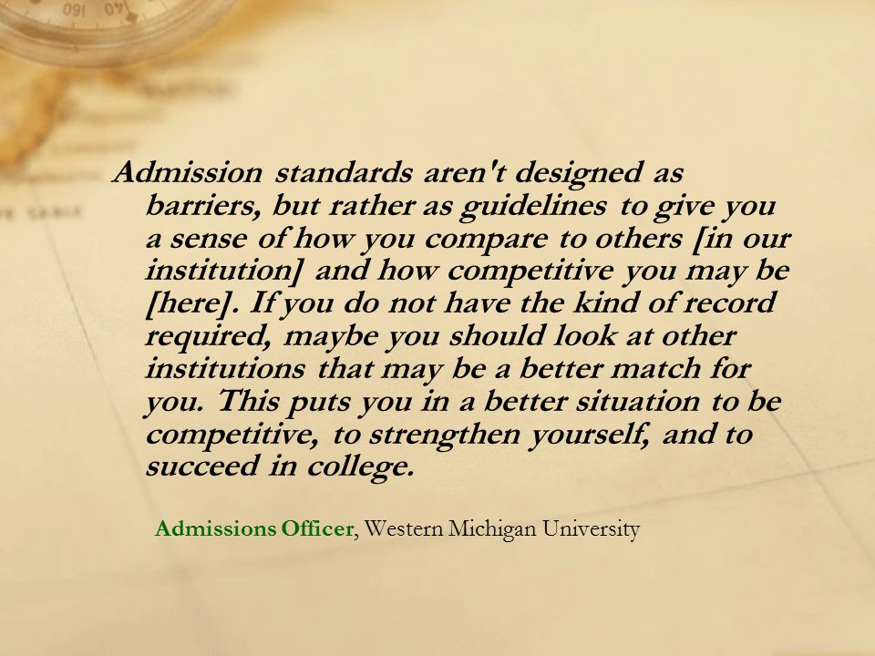 Admission standards aren t designed as barriers, but rather as guidelines to give you a sense of how you compare to others [in our institution] and how competitive you may be [here]. If you do not have the kind of record required, maybe you should look at other institutions that may be a better match for you. This puts you in a better situation to be competitive, to strengthen yourself, and to succeed in college.